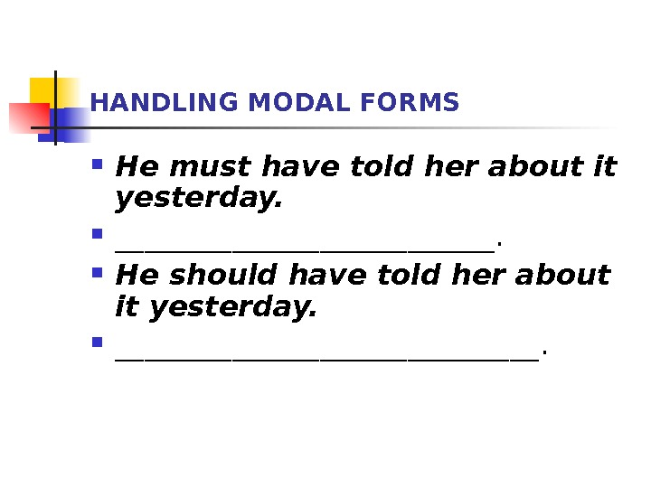 HANDLING MODAL FORMS He must have told her about it yesterday.  _____________.  Не should