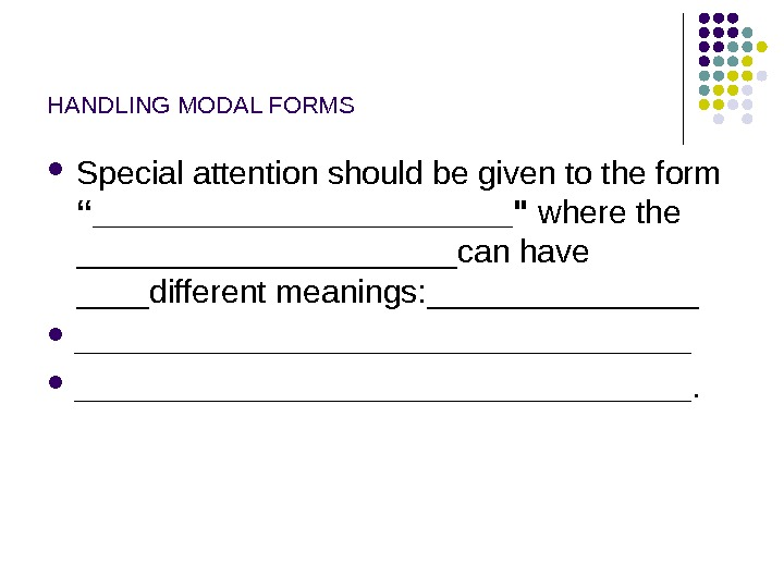 "HANDLING MODAL FORMS Special attention should be given to the form ""____________ where the ___________can have"