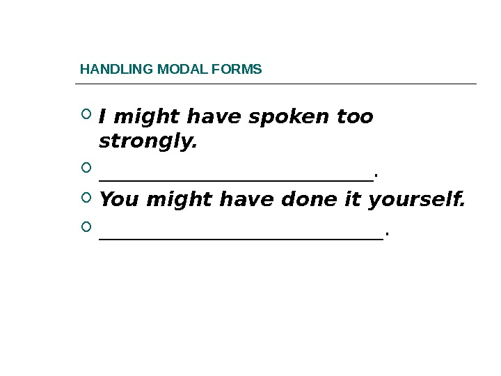 HANDLING MODAL FORMS I might have spoken too strongly. ______________.  You might have done it