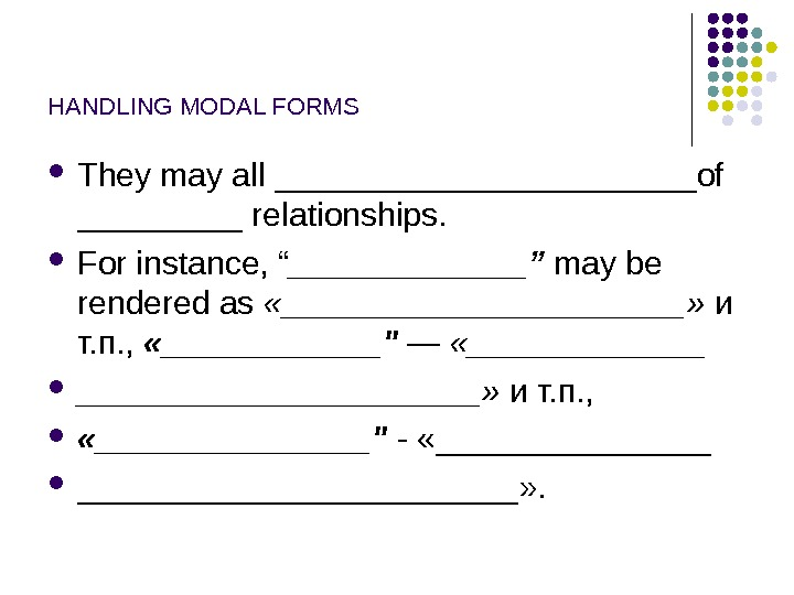 "HANDLING MODAL FORMS They may all ____________of _____ relationships.  For instance,  "" _______"" may"
