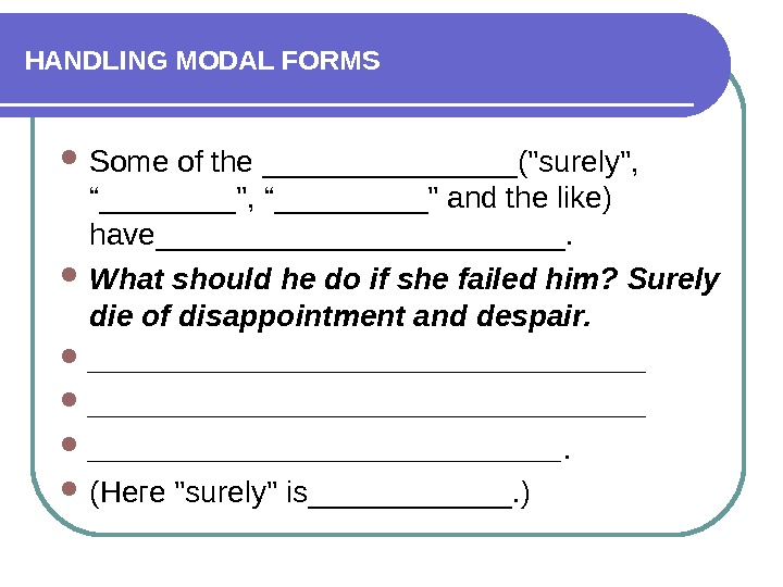 "HANDLING MODAL FORMS Some of the ________(surely,  ""____, ""_____ and the like) have____________.  What"