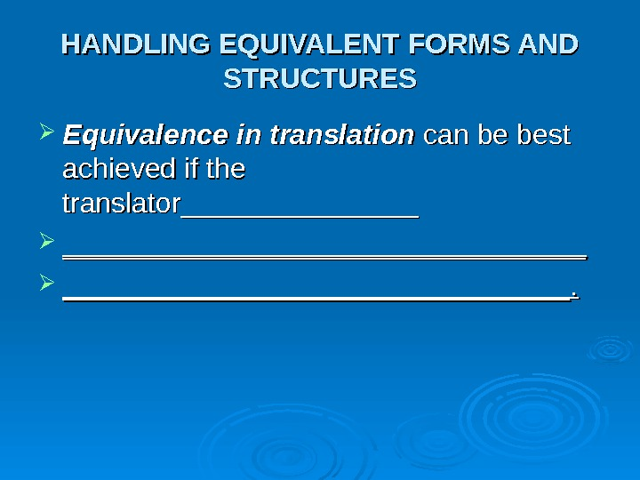 HANDLING EQUIVALENT FORMS AND STRUCTURES Equivalence in translation can be best achieved if the translator_______________________________________________.