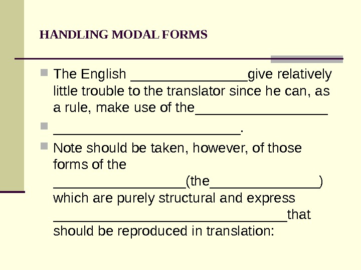 HANDLING MODAL FORMS The English ________give relatively little trouble to the translator since he can, as