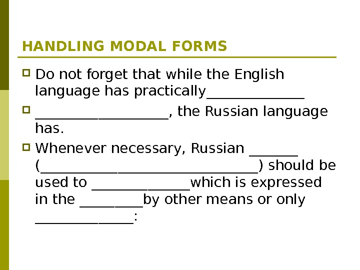 HANDLING MODAL FORMS Do not forget that while the English language has practically__________, the Russian language