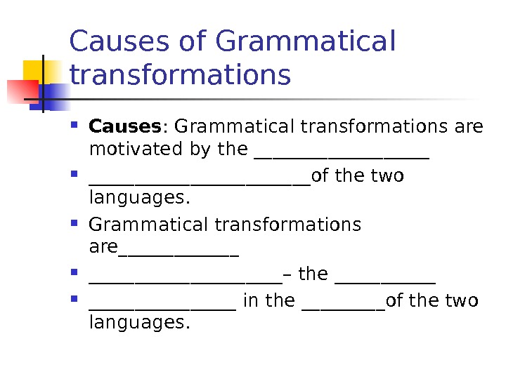 Causes of Grammatical transformations Causes : Grammatical transformations are motivated by the ________________________of the two languages.