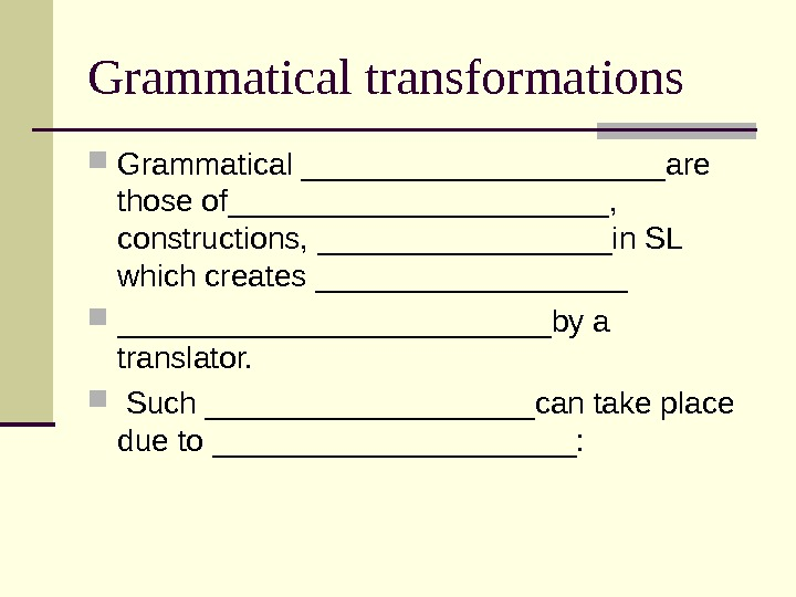 Grammatical transformations Grammatical ___________are those of___________,  constructions, _________in SL which creates _________________________by a translator. Such
