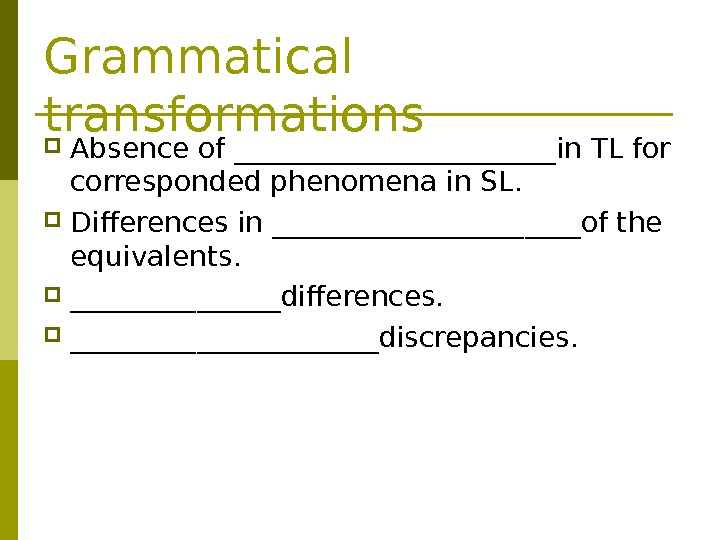 Grammatical transformations Absence of ____________in TL for corresponded phenomena in SL.  Differences in ___________of the