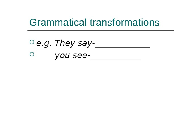Grammatical transformations e. g. They say-_______   you see-______