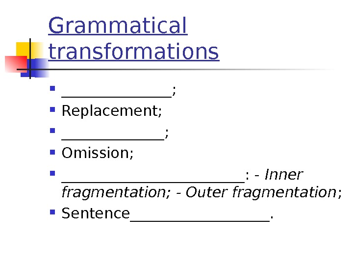 Grammatical transformations ________;  Replacement;  _______;  Omission;  _____________: - Inner fragmentation; - Outer