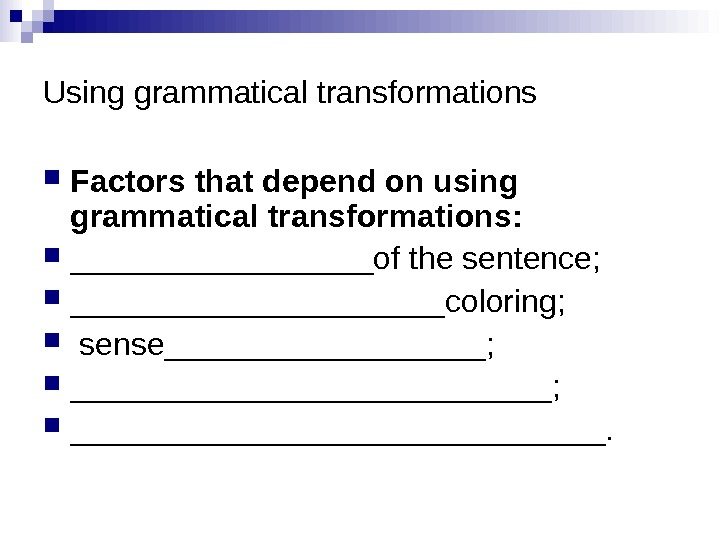 Using grammatical transformations Factors that depend on using grammatical transformations:  _________of the sentence;  ___________coloring;