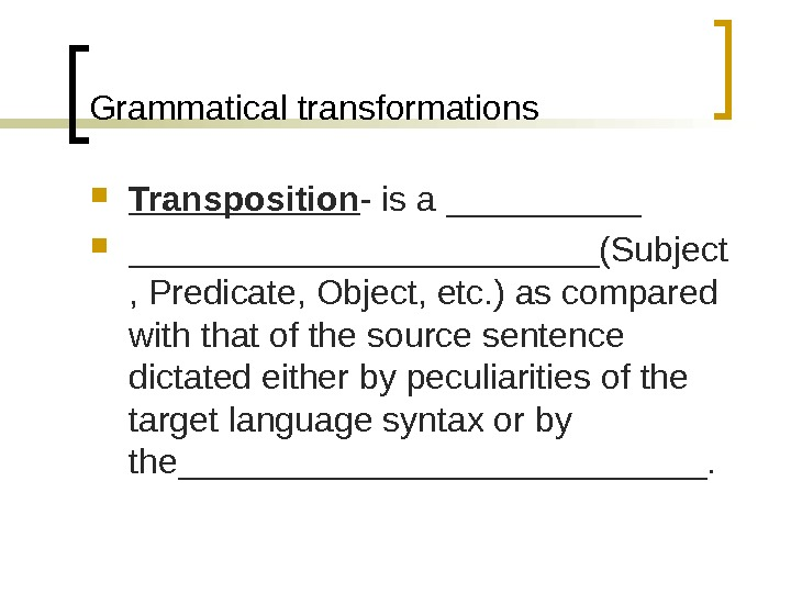 Grammatical transformations Transposition - is a _________________(Subject , Predicate, Object, etc. ) as compared with that