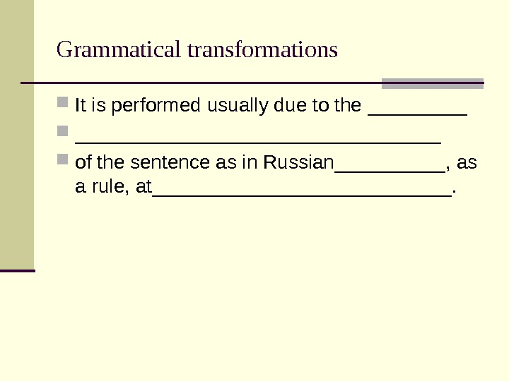 Grammatical transformations It is performed usually due to the _____________________ of the sentence as in Russian_____,