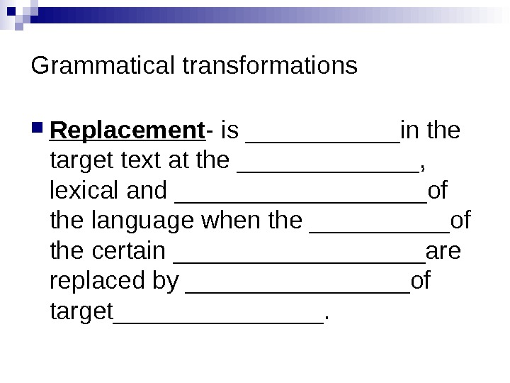 Grammatical transformations Replacement - is ______in the target text at the _______,  lexical and _________of