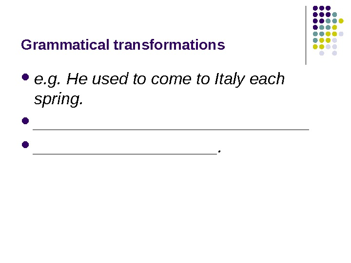 Grammatical transformations e. g. He used to come to Italy each spring.  _______________.