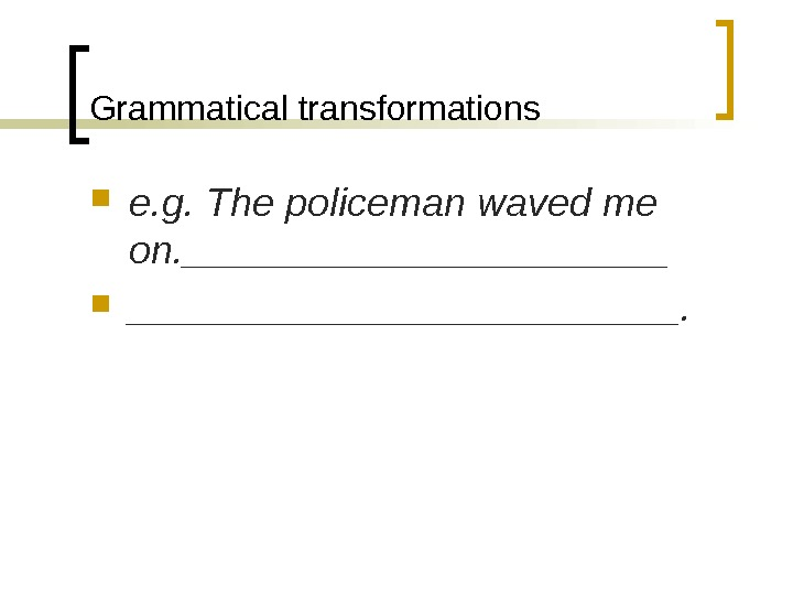 Grammatical transformations e. g. The policeman waved me on. _________________________.