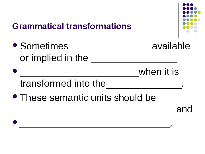 Grammatical transformations Sometimes ________available or implied in the ______________________when it is transformed into the_______.  These