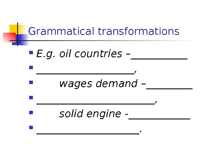 Grammatical transformations E. g. oil countries – _______________ ,  wages demand – ________________ ,