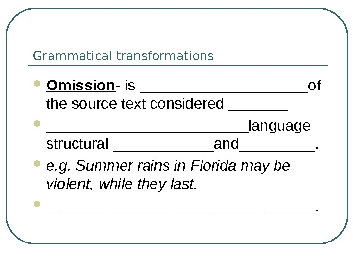 Grammatical transformations Omission - is __________of the source text considered ________________language structural ______and_____.  e. g.