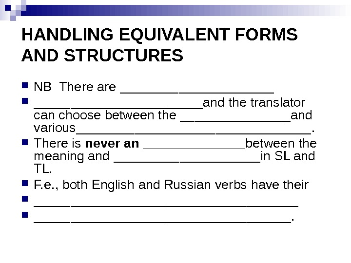 HANDLING EQUIVALENT FORMS AND STRUCTURES NB There are _______________________and the translator can choose between the ________and