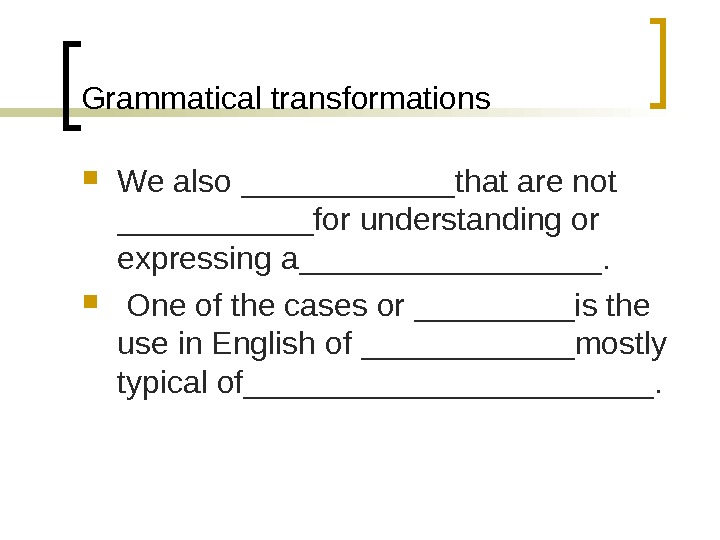 Grammatical transformations We also ______that are not ______for understanding or expressing a_________. One of the cases