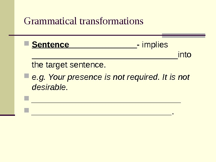Grammatical transformations Sentence _______ - implies ________________into the target sentence.  e. g. Your presence is