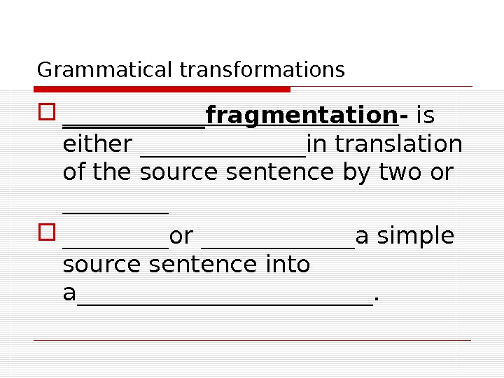 Grammatical transformations ______fragmentation - is either _______in translation of the source sentence by two or _________or