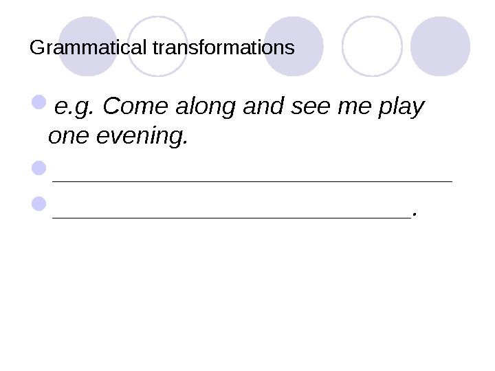 Grammatical transformations e. g. Come along and see me play one evening.  _______________.