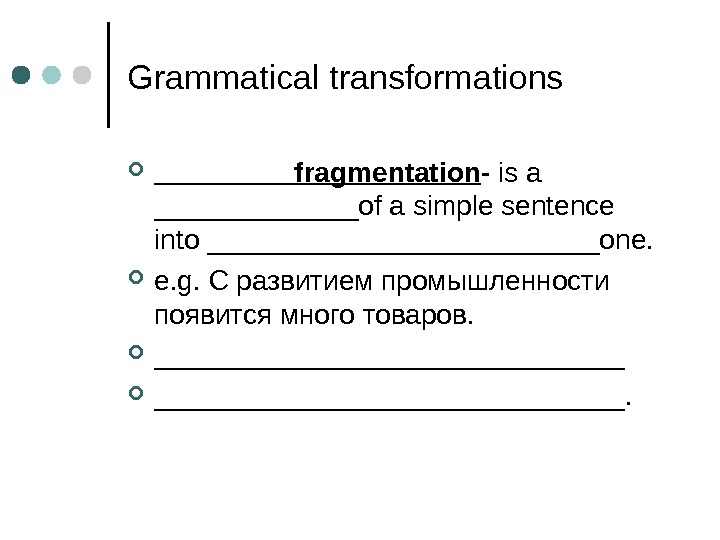 Grammatical transformations _____fragmentation - is a _______of a simple sentence into _____________one.  e. g.