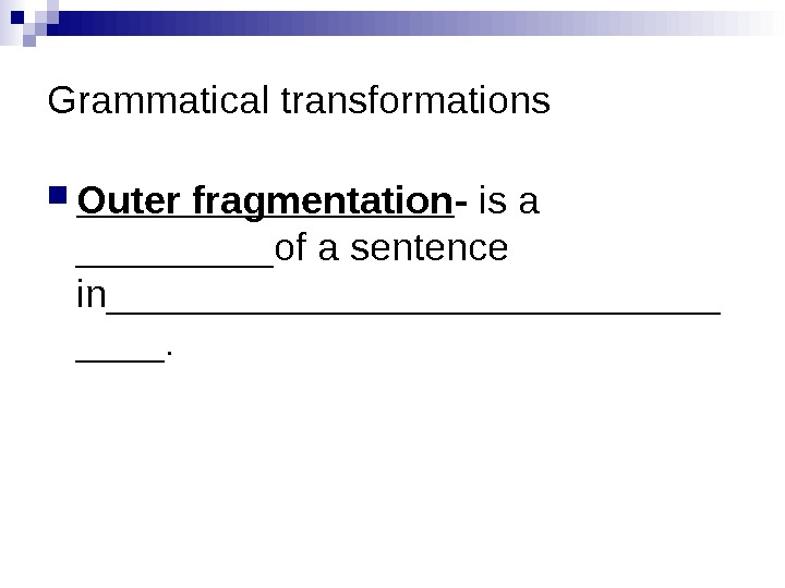 Grammatical transformations Outer fragmentation - is a _____of a sentence in______________.