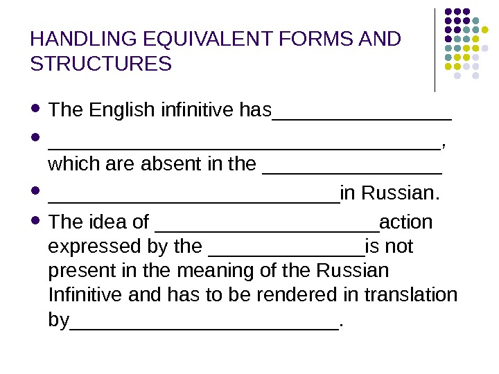HANDLING EQUIVALENT FORMS AND STRUCTURES The English infinitive has__________________,  which are absent in the _____________________in