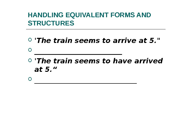 HANDLING EQUIVALENT FORMS AND STRUCTURES 'The train seems to arrive at 5.   _____________ 'The