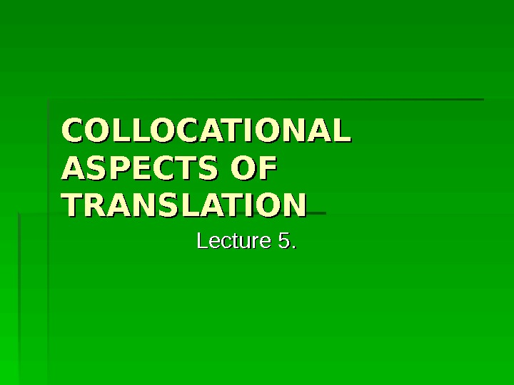 COLLOCATIONAL ASPECTS OF TRANSLATION Lecture 5.