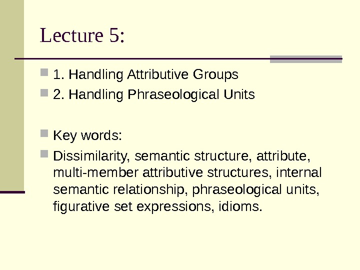 Lecture 5:  1. Handling Attributive Groups 2. Handling Phraseological Units Key words: