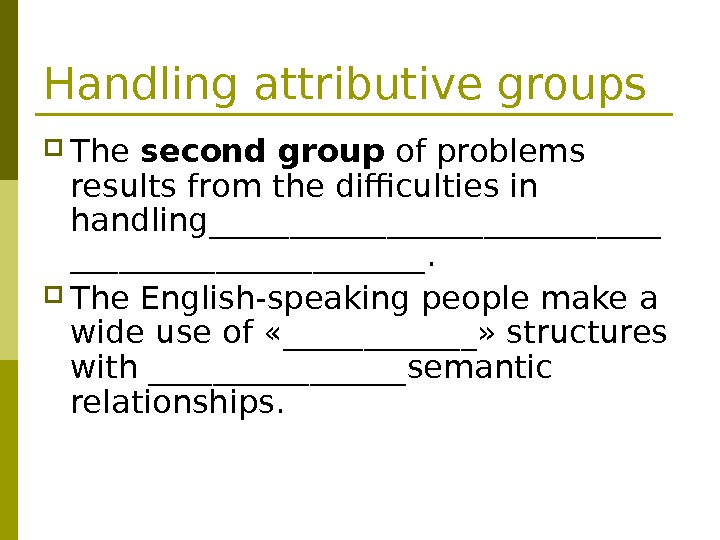 Handling attributive groups The second group of problems results from the difficulties in handling______________.