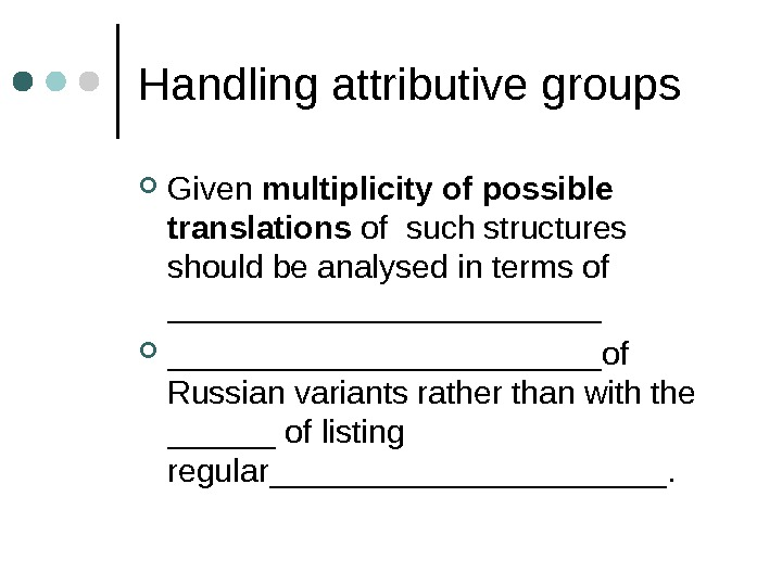 Handling attributive groups Given multiplicity of possible translations of  such structures should be analysed