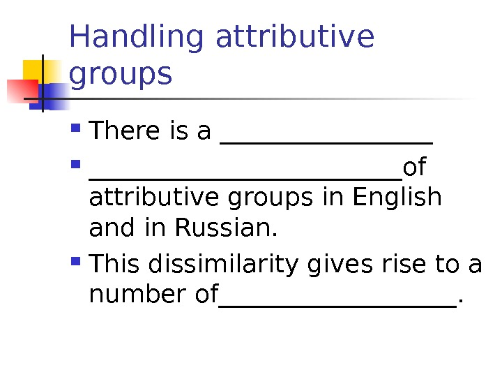Handling attributive groups T here is a _____________________of attributive groups in English and in