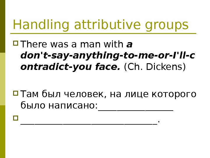 Handling attributive groups There was a man with a don't-say-anything-to-me-or-I'll-c ontradict-you face.  (Ch.