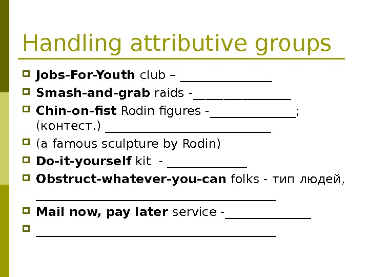 Handling attributive groups Jobs-For-Youth club – ________ Smash-and-grab raids -________ Chin-on-fist Rodin figures -_______;