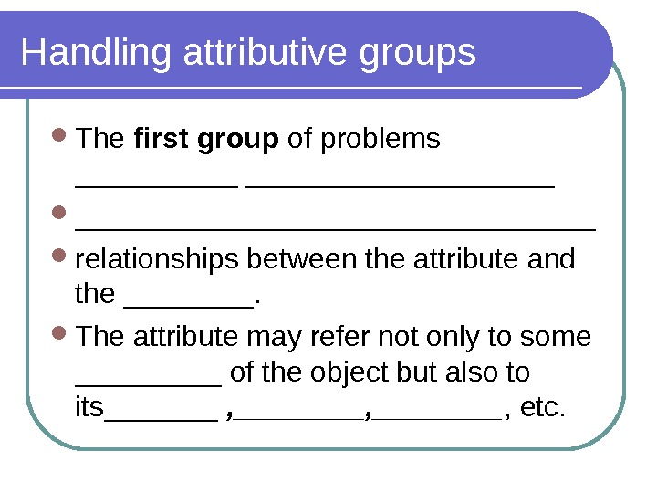 Handling attributive groups The first group of problems ________________ relationships between the attribute and