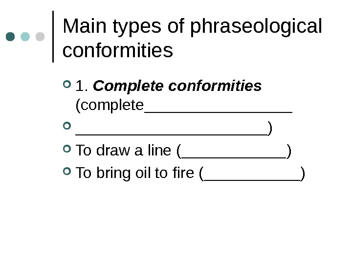 Main types of phraseological conformities 1.  Complete conformities  (complete ______________________ ) To draw