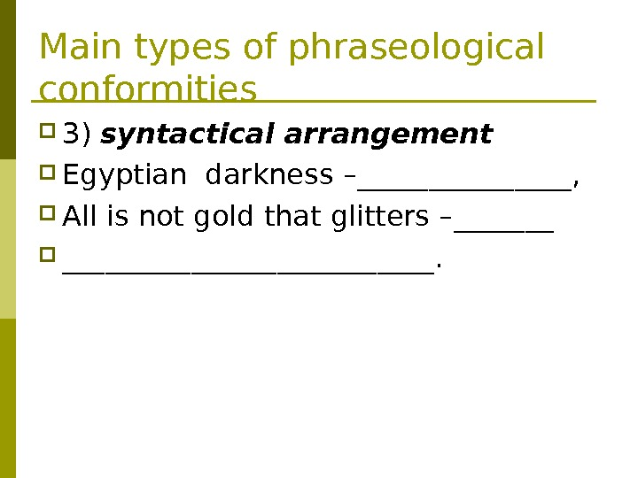 Main types of phraseological conformities 3 ) syntactical arrangement Egyptian darkness – ________,