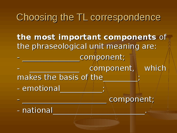 Choosing the TL correspondence the most important components of of the phraseological unit meaning