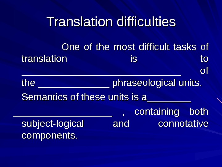 Translation difficulties  One of the most difficult tasks of translation is to _____________________________ of