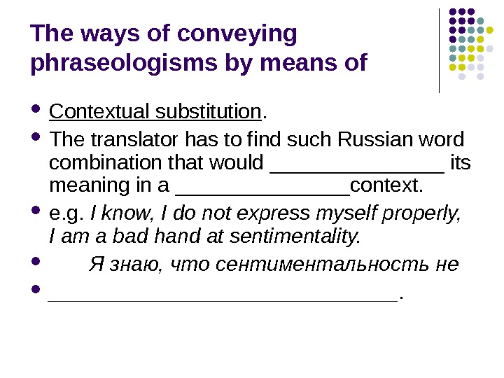 The ways of conveying phraseologisms by means of Contextual substitution.  The translator has