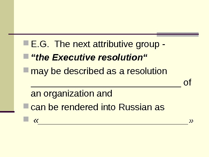 "E. G.  The next attributive group - "" the Executive resolution""  may be"