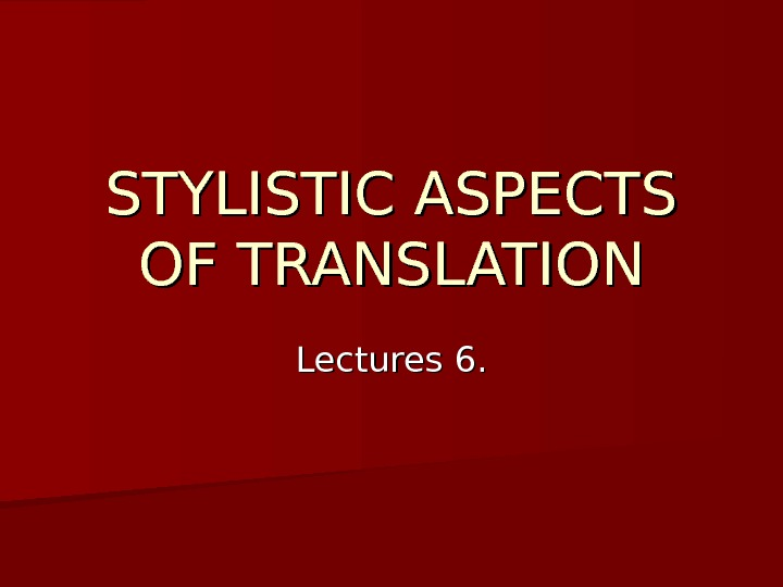 STYLISTIC ASPECTS OF TRANSLATION Lectures 6.
