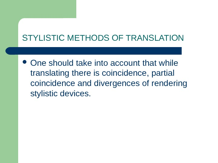 STYLISTIC METHODS OF TRANSLATION One should take into account that while translating there is coincidence, partial