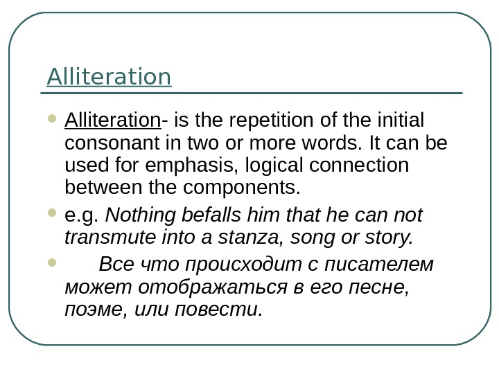 Alliteration - is the repetition of the initial consonant in two or more words. It can