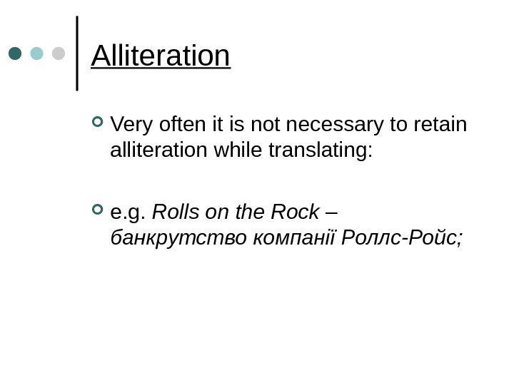 Alliteration Very often it is not necessary to retain alliteration while translating:  e. g.
