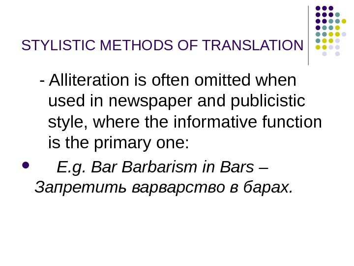 STYLISTIC METHODS OF TRANSLATION  - Alliteration is often omitted when used in newspaper and publicistic